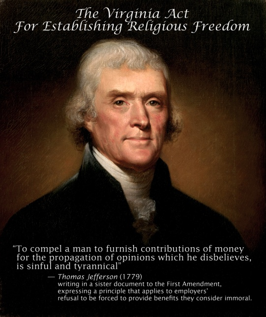 """to compel a man to furnish contributions of money for the propagation of opinions which he disbelieves, is sinful and tyrannical""""  — Thomas Jefferson, writing in a sister document to the First Amendment, expressing a principle that applies to Hobby Lobby's refusal to provide employees with services they consider immoral."""