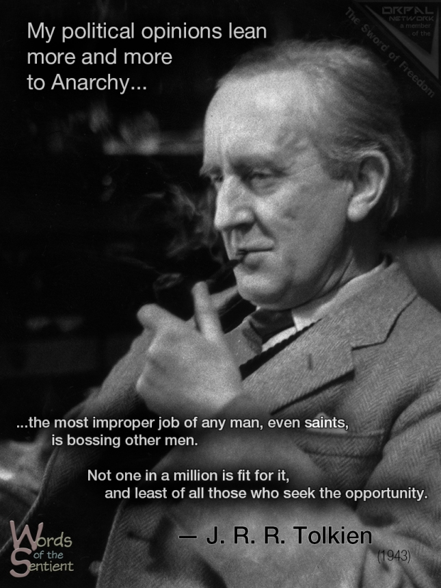 """""""My political opinions lean more and more to Anarchy (philosophically understood, meaning abolition of control not whiskered men with bombs) – or to 'unconstitutional' Monarchy. """"I would arrest anybody who uses the word State (in any sense other than the inanimate realm of England and its inhabitants, a thing that has neither power, rights nor mind); and after a chance of recantation, execute them if they remained obstinate! If we could get back to personal names, it would do a lot of good. """"Government is an abstract noun meaning the art and process of governing and it should be an offence to write it with a capital G or so as to refer to people. If people were in the habit of referring to 'King George's council, Winston and his gang', it would go a long way to clearing thought, and reducing the frightful landslide into Theyocracy. """"Anyway the proper study of Man is anything but Man; and the most improper job of any man, even saints (who at any rate were at least unwilling to take it on), is bossing other men. Not one in a million is fit for it, and least of all those who seek the opportunity. And at least it is done only to a small group of men who know who their master is."""" — From a letter to Christopher Tolkien [from his father J.R.R. Tolkien] 29 November 1943 https://peacerequiresanarchy.wordpress.com/2012/09/21/the-letters-of-jrr-tolkien/"""